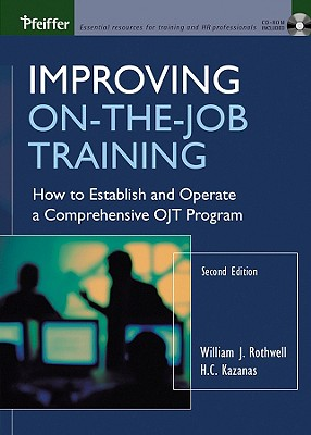 Improving On-The-Job Training: How to Establish and Operate a Comprehensive OJT Program - Rothwell, William J, and Kazanas, H C