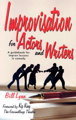 Improvisation for Actors and Writers: A Guidebook for Improv Lessons in Comedy - Lynn, Bill, and King, Kip (Foreword by)