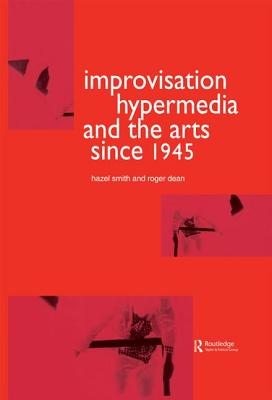 Improvisation Hypermedia and the Arts Since 1945 - Dean, Roger, and Smith, Hazel