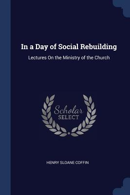In a Day of Social Rebuilding: Lectures on the Ministry of the Church - Coffin, Henry Sloane
