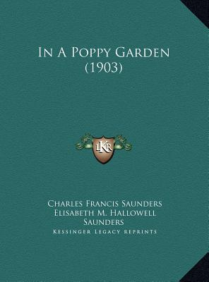 In a Poppy Garden (1903) in a Poppy Garden (1903) - Saunders, Charles Francis, and Saunders, Elisabeth M Hallowell (Illustrator)