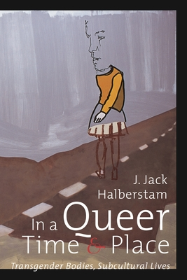 In a Queer Time and Place: Transgender Bodies, Subcultural Lives - Halberstam, Judith