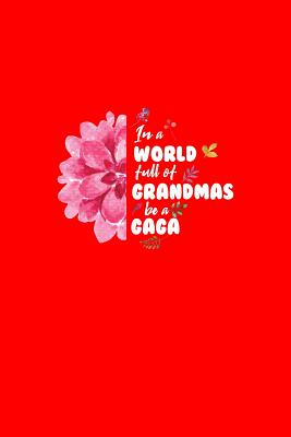 In A World Full Of Grandmas Be A Gaga: Dot Grid Journal - In A World Full Of Grandmas Be A Gaga Black Fun-ny Nana Gift - Red Dotted Diary, Planner, Gratitude, Writing, Travel, Goal, Bullet Notebook - 6x9 120 pages - Nana Journals, Gcjournals