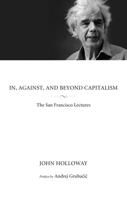 In, Against, and Beyond Capitalism: The San Francisco Lectures - Holloway, John