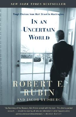 In an Uncertain World: Tough Choices from Wall Street to Washington - Rubin, Robert Edward, and Weisberg, Jacob
