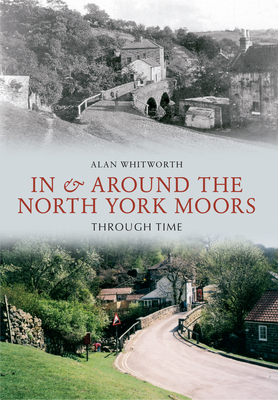 In & Around the North York Moors Through Time - Whitworth, Alan