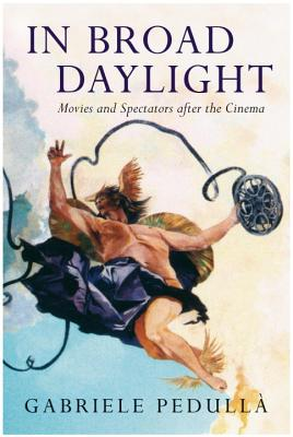 In Broad Daylight: Movies and Spectators After the Cinema - Pedulla, Gabriele, and Gaborik, Patricia (Translated by)