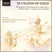 In Chains of Gold: The English Pre-Restoration Verse Anthem, Vol. 1 - Orlando Gibbons: Complete Consort Anthems - Fretwork; His Majestys Sagbutts and Cornetts; Kirsty Whatley (harp); Silas Wollston (organ); Magdalena Consort (choir, chorus)