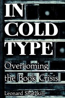 In Cold Type: Overcoming the Book Crisis - Shatzkin, Leonard
