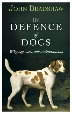 In Defence of Dogs: Why Dogs Need Our Understanding - Bradshaw, John
