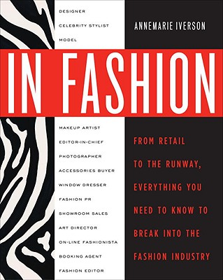 In Fashion: From Runway to Retail, Everything You Need to Know to Break Into the Fashion Industry - Iverson, Annemarie