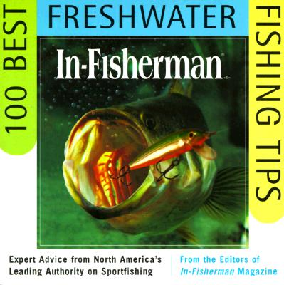 In-Fisherman 100 Best Freshwater Fishing Tips: Expert Advice from North America's Leading Authority on Sportfishing - In-Fisherman, Editors