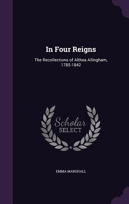 In Four Reigns: The Recollections of Althea Allingham, 1785-1842 - Marshall, Emma