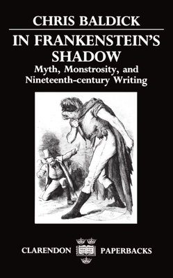 In Frankenstein's Shadow: Myth, Monstrosity, and Nineteenth-Century Writing - Baldick, Chris