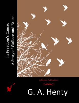 In Freedom's Cause: A Story of Wallace and Bruce - Henty, G a