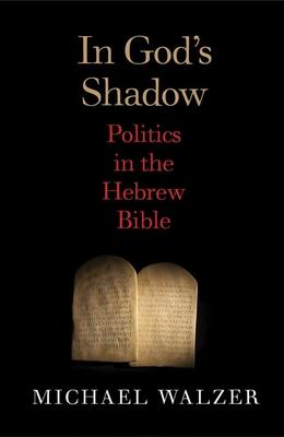 In God's Shadow: Politics in the Hebrew Bible - Walzer, Michael