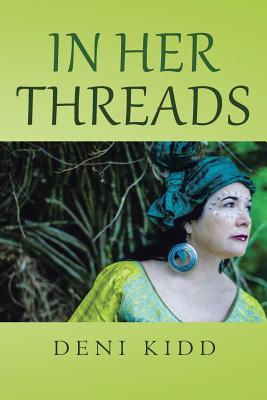 In Her Threads: A Collection of Short Stories Depicting How Cultural Struggles and a Pure Will to Survive Has Led to Countless Refugees Being ...Being Their Only Currency for Advancement - Kidd, Deni