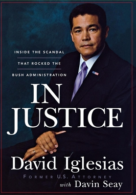 In Justice: Inside the Scandal That Rocked the Bush Administration - Iglesias, David