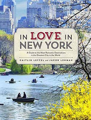 In Love in New York: A Traveler's Guide to the Most Romantic Destinations in the Greatest City in the World - Leffel, Caitlin, and Lehman, Jacob
