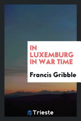 In Luxemburg in War Time - Gribble, Francis
