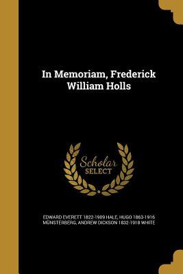 In Memoriam, Frederick William Holls - Hale, Edward Everett 1822-1909, and Munsterberg, Hugo 1863-1916, and White, Andrew Dickson 1832-1918