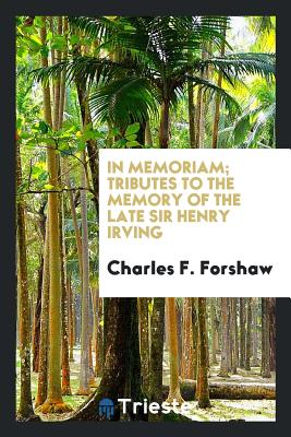 In Memoriam; Tributes to the Memory of the Late Sir Henry Irving - Forshaw, Charles F