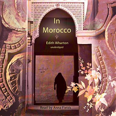 In Morocco - Wharton, Edith, and Fields, Anna (Read by)