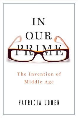In Our Prime: The Invention of Middle Age - Cohen, Patricia