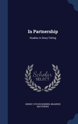 In Partnership: Studies in Story-Telling - Bunner, Henry Cuyler, and Matthews, Brander