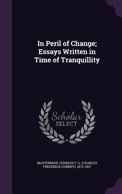 In Peril of Change; Essays Written in Time of Tranquillity - Masterman, Charles F G (Charles Freder (Creator)