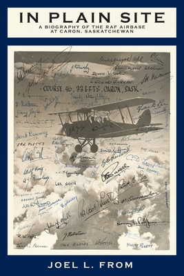 In Plain Site: A Biography of the RAF Airbase at Caron, Saskatchewan - From, Joel L