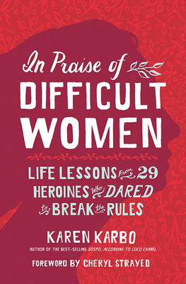 In Praise of Difficult Women: Life Lessons from 29 Heroines Who Dared to Break the Rules - Karbo, Karen, and Strayed, Cheryl (Foreword by)