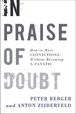 In Praise of Doubt: How to Have Convictions Without Becoming a Fanatic - Berger, Peter, and Zijderveld, Anton