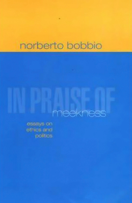 In Praise of Meekness: Essays on Ethnics and Politics - Bobbio, Norberto, and Chataway, Teresa