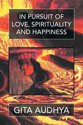 In Pursuit of Love, Spirituality, and Happiness - Audhya, Gita