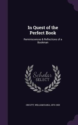 In Quest of the Perfect Book: Reminiscences & Reflections of a Bookman - Orcutt, William Dana