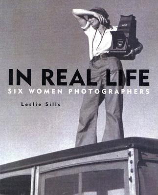 In Real Life: Six Women Photographers - Sills, Leslie