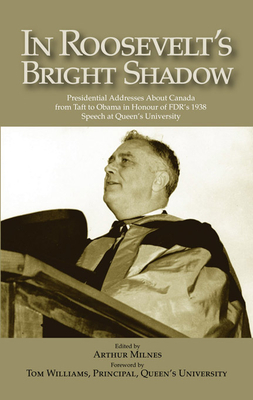 In Roosevelt's Bright Shadow: A Collection in Honour of the 70th Anniversary of Fdr's 1938 Speech at Queen's University and Marking Canada's Special Relationship with America's Presidents 1938 to Present Day - Milnes, Arthur