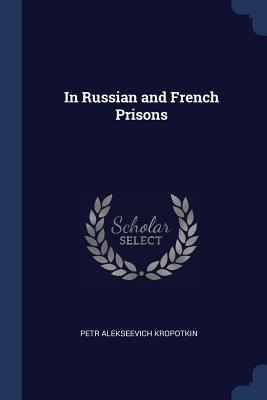 In Russian and French Prisons - Kropotkin, Petr Alekseevich