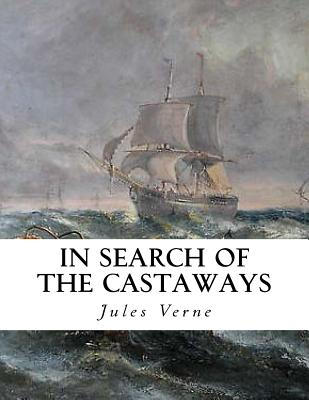 In Search of the Castaways: The Children of Captain Grant - Horne, Charles F (Editor), and Unknown (Translated by), and Verne, Jules