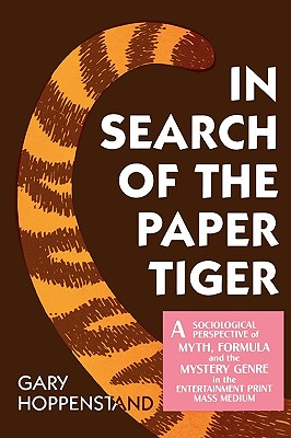 In Search of the Paper Tiger: A Sociological Perspective of Myth, Formula, and the Mystery Genre in the Entertainment Print Mass Media - Hoppenstand, Gary