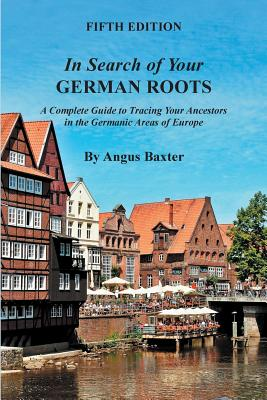 In Search of Your German Roots: A Complete Guide to Tracing Your Ancestors in the Germanic Areas of Europe - Baxter, Angus