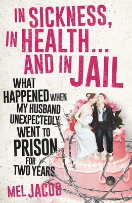In Sickness, In Health... and In Jail: What Happened When My Husband Unexpectedly Went to Prison for Two Years - Jacob, Mel