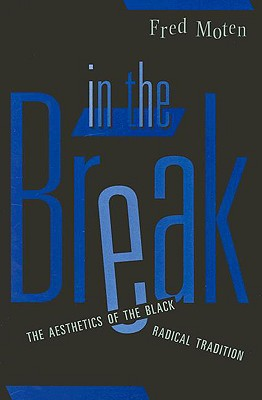 In the Break: The Aesthetics of the Black Radical Tradition - Moten, Fred