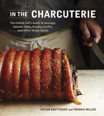 In the Charcuterie: The Fatted Calf's Guide to Making Sausage, Salumi, Pates, Roasts, Confits, and Other Meaty Goods - Boetticher, Taylor, and Miller, Toponia, and Farnum, Alex (Photographer)