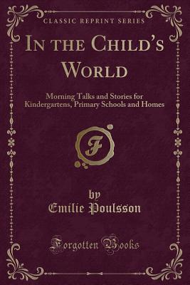 In the Child's World: Morning Talks and Stories for Kindergartens, Primary Schools and Homes (Classic Reprint) - Poulsson, Emilie