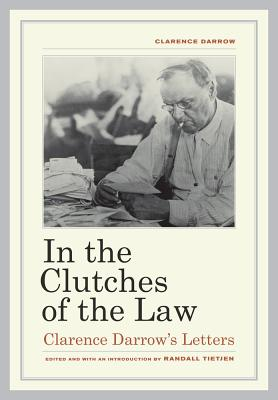 In the Clutches of the Law: Clarence Darrow's Letters - Darrow, Clarence, and Tietjen, Randall (Editor)