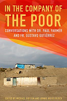 In the Company of the Poor: Conversations with Dr. Paul Farmer and Father Gustavo Gutierrez - Griffin, Michael (Editor), and Block, Jennie Weiss (Editor)
