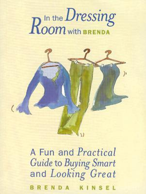 In the Dressing Room with Brenda: A Fun and Practical Guide to Buying Smart and Looking Great - Kinsel, Brenda