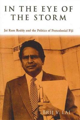 In the Eye of the Storm: Jai Ram Reddy and the Politics of Postcolonial Fiji - Lal, Brij V.